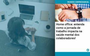 Home Office Entenda Como A Jornada De Trabalho Impacta Na Saude Mental Dos Colaboradores - Trust Contabilidade