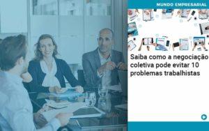 Saiba Como A Negociacao Coletiva Pode Evitar 10 Problemas Trabalhista - Trust Contabilidade