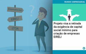 Projeto Visa A Retirada Da Exigencia De Capital Social Minimo Para Criacao De Empresas Eireli - Trust Contabilidade