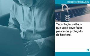 Tecnologia Saiba O Que Voce Deve Fazer Para Estar Protegido De Hackers 1 - Trust Contabilidade