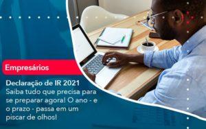 Declaracao De Ir 2021 Saiba Tudo Que Precisa Para Se Preparar Agora O Ano E O Prazo Passa Em Um Piscar De Olhos 1 - Trust Contabilidade