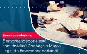 E Empreendedor E Esta Com Dividas Conheca O Marco Legal Do Empreendedorismo - Trust Contabilidade