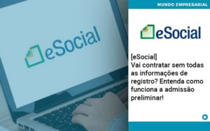 E Social Vai Contratar Sem Todas As Informacoes De Registro Entenda Como Funciona A Admissao Preliminar - Trust Contabilidade