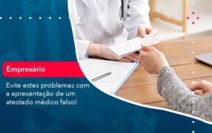 Evite Estes Problemas Com A Apresentacao De Um Atestado Medico Falso 1 - Trust Contabilidade