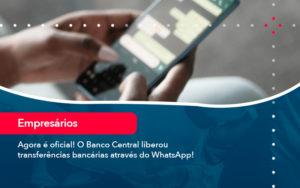 Agora E Oficial O Banco Central Liberou Transferencias Bancarias Atraves Do Whatsapp - Trust Contabilidade