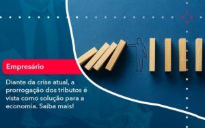 Diante Da Crise Atual A Prorrogacao Dos Tributos E Vista Como Solucao Para A Economia 1 - Trust Contabilidade