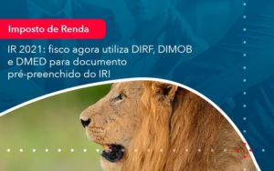 Ir 2021 Fisco Agora Utiliza Dirf Dimob E Dmed Para Documento Pre Preenchido Do Ir 1 - Trust Contabilidade