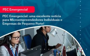 Pec Emergencial Uma Excelente Noticia Para Microempreendedores Individuais E Empresas De Pequeno Porte 1 - Trust Contabilidade