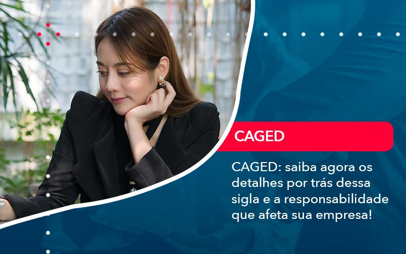 Caged Saiba Agora Os Detalhes Por Tras Dessa Sigla E A Responsabilidade Que Afeta Sua Empresa - Trust Contabilidade