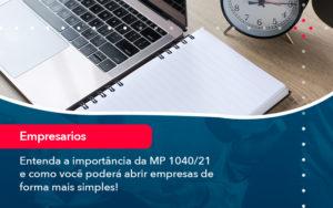 Entenda A Importancia Da Mp 1040 21 E Como Voce Podera Abrir Empresas De Forma Mais Simples - Trust Contabilidade
