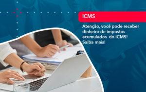 Atencao Voce Pode Receber Dinheiro De Impostos Acumulados Do Icms 1 - Trust Contabilidade