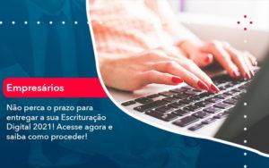 Nao Perca O Prazo Para Entregar A Sua Escrituracao Digital 2021 1 - Trust Contabilidade