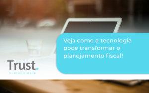 Veja Como A Tecnologia Pode Transformar O Planejamento Fiscal Trust - Trust Contabilidade