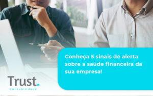 Conheça 5 Sinais De Alerta Sobre A Saúde Financeira Da Sua Empresa Trust - Trust Contabilidade