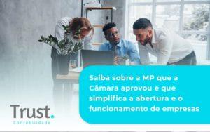 Saiba Mais Sobre A Mp Que A Câmara Aprovou E Que Simplifica A Abertura E O Funcionamento De Empresas Trust - Trust Contabilidade