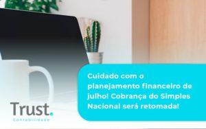 Cuidado Com O Planejamento Financeiro De Julho Cobranca Do Simples Nacional Sera Retomada Trust - Trust Contabilidade