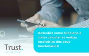 Descubra Como Funciona E Como Calcular As Verbas Recisorias Dos Seus Funcionarios Trust - Trust Contabilidade