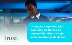 Etencao Empreendedor Comissao De Defesa Do Consumidor Discute Hoje Sobre Seguranca De Dados Trust (1) - Trust Contabilidade