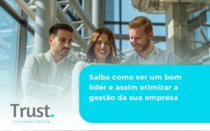Saiba Como Ser Um Bom Lider E Assim Otimizar A Gestao Da Sua Empresa Trust - Trust Contabilidade