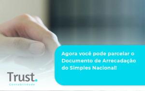 Agora Você Pode Parcelar O Documento De Arrecadação Do Simples Nacional! Trust Contabilidade - Trust Contabilidade