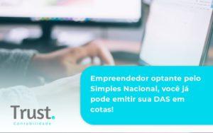 Empreendedor Optante Pelo Simples Nacional, Você Já Pode Emitir Sua Das Em Cotas! Trust Contabilidade - Trust Contabilidade
