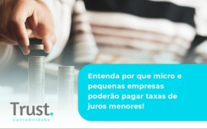 Entenda Por Que Micro E Pequenas Empresas Poderão Pagar Taxas De Juros Menores! Trust Contabilidade - Trust Contabilidade