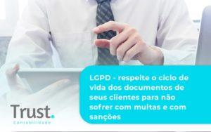 Lgpd Respeite O Ciclo De Vida Dos Documentos De Seus Clientes Para Não Sofrer Com Multas E Com Sanções Trust Contabilidade - Trust Contabilidade