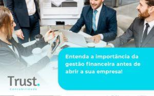 Entenda A Importância Da Gestão Financeira Antes De Abrir A Sua Empresa Trust Contabilidade - Trust Contabilidade