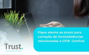 Fique Atento Ao Prazo Para Correção De Inconsistências Relacionadas à Gfip. Confira Trust Contabilidade - Trust Contabilidade