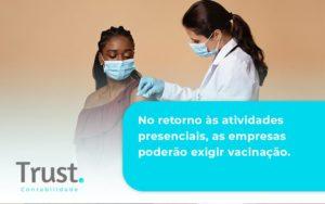 No Retorno às Atividades Presenciais, As Empresas Poderão Exigir Vacinação. Saiba Mais Trust Contabilidade - Trust Contabilidade