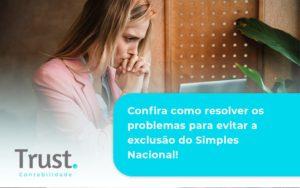 Confira Como Resolver Os Problemas Para Evitar A Exclusão Do Simples Nacional! Trust Contabilidade - Trust Contabilidade
