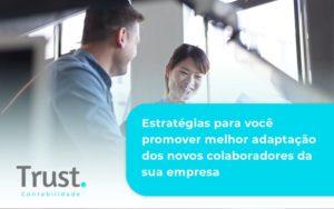 Conheça As Estratégias Para Você Promover Melhor Adaptação Dos Novos Colaboradores Da Sua Empresa Trust Contabilidade - Trust Contabilidade