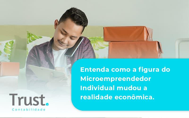 Entenda Como A Figura Do Microempreendedor Individual Mudou A Realidade Econômica. Trust Contabilidade - Trust Contabilidade