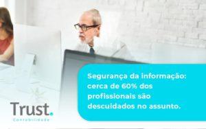 Seguranca Da Informacao Cerca De 60 Dos Profissionais Sao Descuidados No Assunto Entenda Trust Contabilidade - Trust Contabilidade