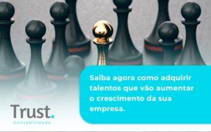 Saiba Agora Como Adquirir Talentos Que Vao Trust Contabilidade - Trust Contabilidade